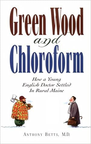 Green Wood and Chloroform: A Young English Doctor Comes to Rural Maine by Anthony Betts (1998-03-03)