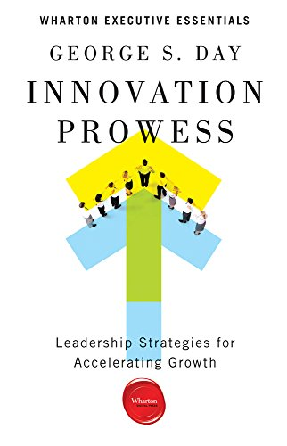Innovation Prowess: Leadership Strategies for Accelerating Growth (Wharton Executive Essentials)