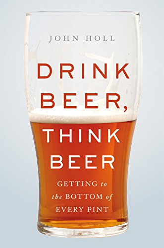 Drink Beer, Think Beer: Getting to the Bottom of Every Pint by John Holl