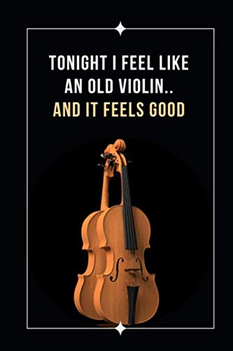 Tonight I Feel Like An Old Violin.. And It Feels Good: Novelty Lined Notebook / Journal To Write In Perfect Gift Item (6 x 9 inches) (Bobelock Fiberglass Violin Case)
