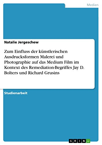 Zum Einfluss der künstlerischen Ausdrucksformen Malerei und Photographie auf das Medium Film im Kontext des Remediation-Begriffes Jay D. Bolters und Richard Grusins (German Edition)