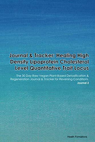 Journal & Tracker: Healing High Density Lipoprotein Cholesterol Level Quantitative Trait Locus: The 30 Day Raw Vegan Plant-Based Detoxification & ... & Tracker for Reversing Conditions. Journal 2