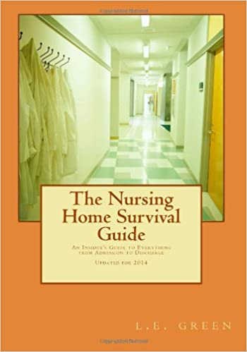 The Nursing Home Survival Guide: An Insideru0027s Perspective On Everything  From Admission To Discharge: L E Green: 9781463592608: Amazon.com: Books