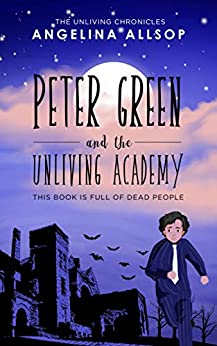 Peter Green and the Unliving Academy: This Book is Full of Dead People (The Unliving Chronicles 1) by [Allsop, Angelina]