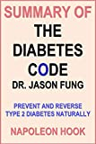 Summary of THE DIABETES CODE by DR. JASON FUNG: Prevent and Reverse Type 2 Diabetes Naturally (UNOFFICIAL SUMMARY - Key points in 1 hour or less)