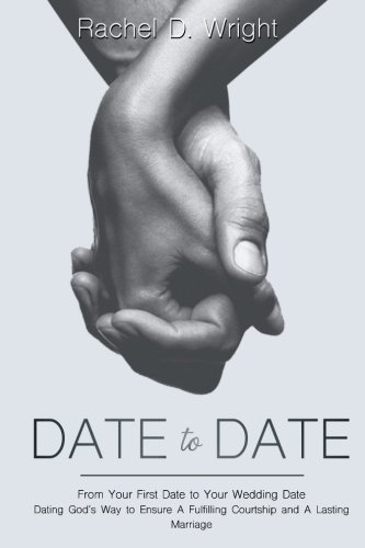 Date to Date: From Your First Date to Your Wedding Date - Dating God's Way to Ensure A Fulfilling Courtship and A Lasting Marriage