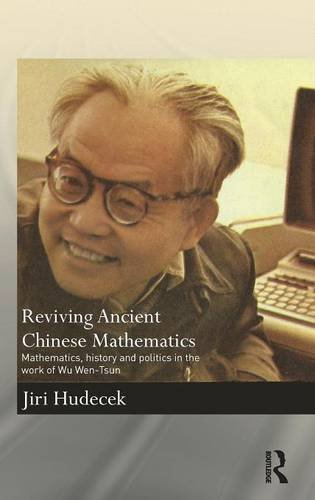 Reviving Ancient Chinese Mathematics: Mathematics, History and Politics in the Work of Wu Wen-Tsun (Needham Research Institute Series)