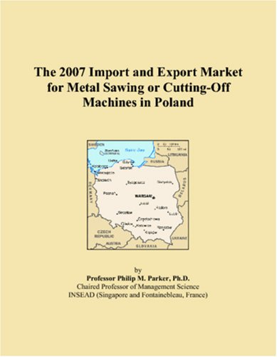 The 2007 Import and Export Market for Metal Sawing or Cutting-Off Machines in Poland pdf epub
