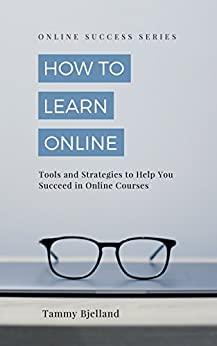 How to Learn Online: Tools and Strategies to Help You Succeed in Online Courses (Online Success Series Book 1) by [Bjelland, Tammy]