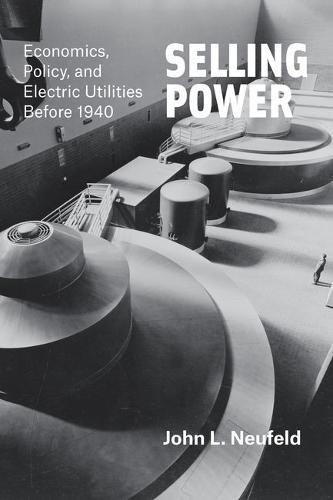 Selling Power: Economics, Policy, and Electric Utilities Before 1940 (Markets and Governments in Economic History)