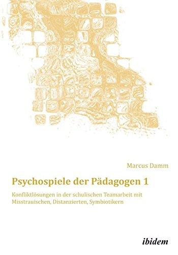 Psychospiele der Pädagogen 1: Konfliktlösungen in der schulischen Teamarbeit mit Misstrauischen, Distanzierten, Symbiotikern (Schemapädagogik kompakt)