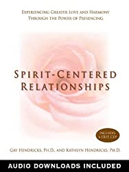 Spirit-Centered Relationships: Experiencing Greater Love and Harmony Through the Power of Presencing