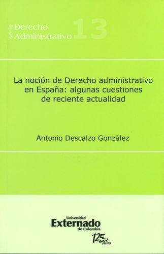Nocion De Derecho Administrativo En Espana: Algunas Cuestiones De Reciente Actualidad, La: Amazon.es: Descalzo Gonzalez, Antonio: Libros