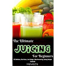 The Ultimate Juicing For Beginners: 120 Delicious, Nutritious, Low Budget, Mouthwatering Juicing Recipes Cookbook