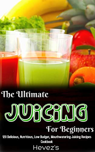 The Ultimate Juicing For Beginners: 120 Delicious, Nutritious, Low Budget, Mouthwatering Juicing Recipes Cookbook by Hevez's