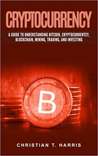 Cryptocurrency: A Guide to Understanding Bitcoin, Cryptocurrentcy, Blockchain, Mining, Trading, and Investing