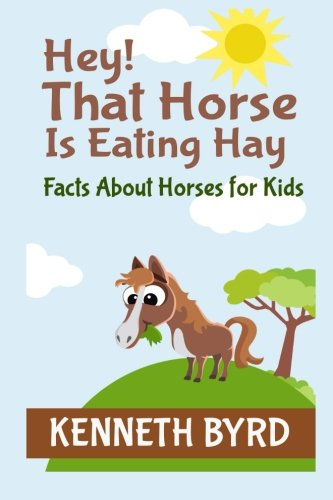 Download Hey! That Horse Is Eating Hey: Facts About Horses for Kids (Fun Facts For Kids Series) (Volume 2) pdf