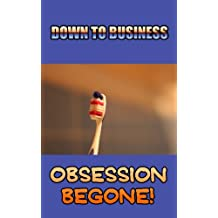 DOWN TO BUSINESS - Obsession Begone!