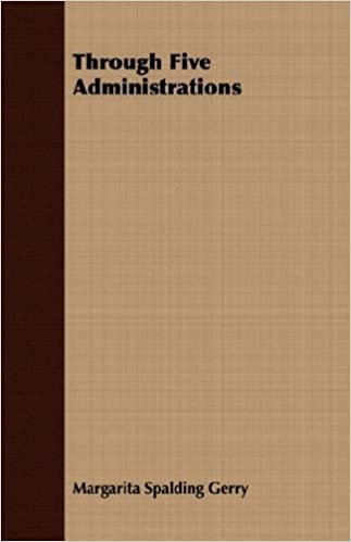 Through Five Administrations by Margarita Spalding Gerry (2007-03-15)