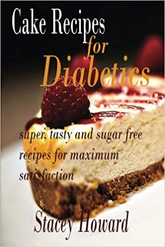 Cake Recipes For Diabetics Super Tasty And Sugar Free Maximum Satisfaction Amazoncouk Stacey Howard 9781518709975 Books