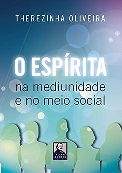 O Espírita na Mediunidade e no Meio Social por [Oliveira, Therezinha]