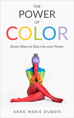 The Power of Color: Seven Ways To Step Into Your Power por Anne Marie Dubois