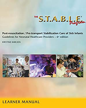 The S.T.A.B.L.E. Program, Learner/ Provider Manual: Post-Resuscitation/ Pre-Transport Stabilization Care of Sick Infants: Guidelines for Neonatal Heal  / Post-Resuscitation Stabilization) 6th Edition