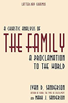 A Chiastic Analysis of 'The Family: A Proclamation to the World' (Latter-day Chiasmus Book 1) by [Sanderson, Ivan D., Sanderson, Mark J.]