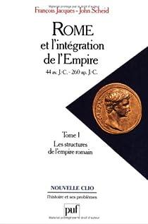 Rome et l'intégration de l'Empire, 44 avant J.C. - 260 après J.C., tome 1 : Les structures de l'Empire romain par Jacques