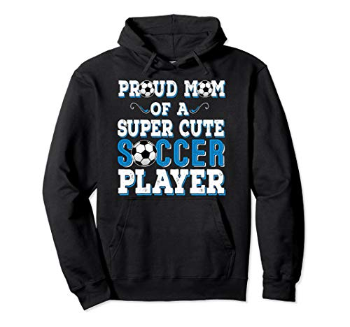 (Proud Mom of a Super Cute Soccer Player Hoodie)