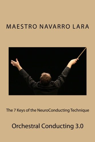 The 7 Keys Of The NeuroConducting Technique: Orchestral Conducting 3.0