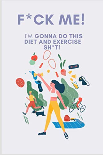 F*CK ME! I'M GONNA DO THIS DIET AND EXERCISE SHIT: A Daily Food and Exercise Journal to Help You Become the Best Version of Yourself, (90 Days Meal and Activity Tracker) (Best Diet App For Weight Loss)