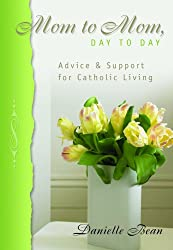 Mom to Mom, Day to Day: Advice and Support for Catholic Living