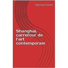 Promenade à Shanghai, carrefour de l'art contemporain (French Edition)