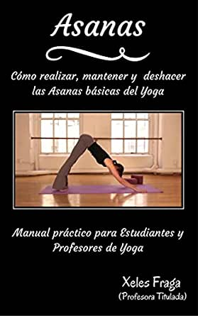 Asanas: Cómo realizar, mantener y deshacer las Asanas básicas del Yoga (Spanish Edition)