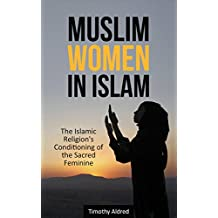 Muslim Women: Muslim Women in Islam: The Islamic Religion's Conditioning of the Sacred Feminine (Islamic Books Book 3)