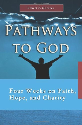 Read Online Pathways to God: Four Weeks on Faith, Hope, and Charity (7 x 4 A Meditation a Day for a Span of Four Weeks) PDF