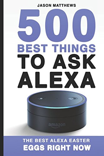 500 Best Things to Ask Alexa: The Best Alexa Easter Eggs Right Now (Amazon Echo, Amazon Dot, Alexa)