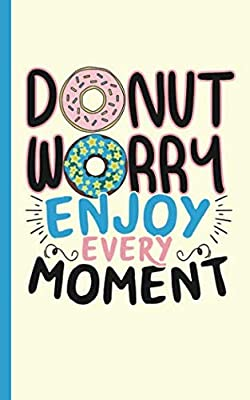 Donut Worry Doughnut Journal Notebook - Enjoy Every Moment: DIY Lined, College Ruled Writing Diary Planner Note Book (Teacher Appreciation Gifts Vol 1)