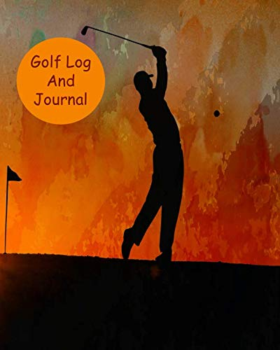 Golf Log And Journal: For Athletes To Track Rounds, Courses, Performance And Stats To Improve Game, Handicap And Fun