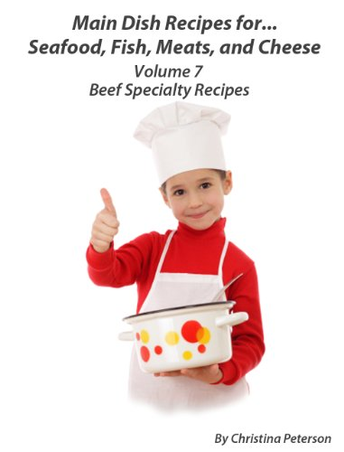 Beef Specialty Recipes (Main Dish Recipes for Seafood, Fish, Meat and Cheese Book 7)