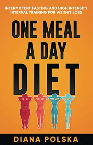 One Meal a Day Diet: Intermittent Fasting and High Intensity Interval Training For Weight Loss by Diana Polska