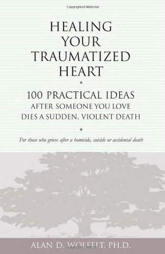 Healing Your Traumatized Heart: 100 Practical Ideas After Someone You Love Dies a Sudden, Violent Death (Healing a Grieving Heart series) - Someones Heart