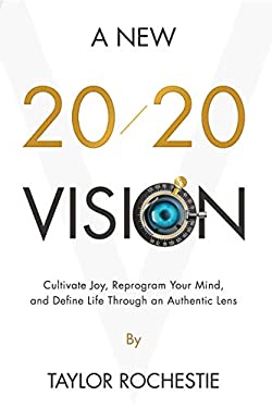 A New 20/20 Vision: Cultivate Joy, Reprogram Your Mind, and Define Life Through an Authentic Lens