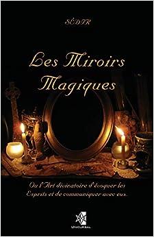 Les Miroirs Magiques: Ou lArt divinatoire dévoquer les Esprits et de communiquer avec eux.