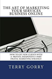 The Art of Marketing Your Services Business Online: How to Get New Clients With a Proven, Inexpensive 5 Part Digital Marketing Strategy
