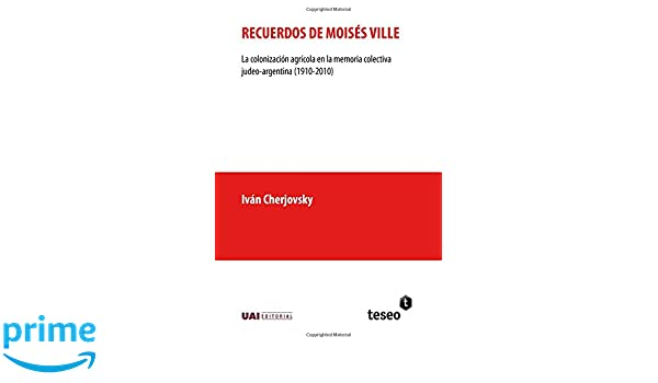 Recuerdos de Moisés Ville: La colonización agrícola en la memoria colectiva judeo-argentina (1910-2010) (Spanish Edition): Iván Cherjovsky: 9789877231243: ...