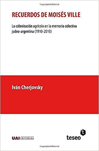 Recuerdos de Moisés Ville: La Colonización Agrícola En La Memoria Colectiva Judeo-Argentina 1910-2010: Amazon.es: Ivan Cherjovsky: Libros