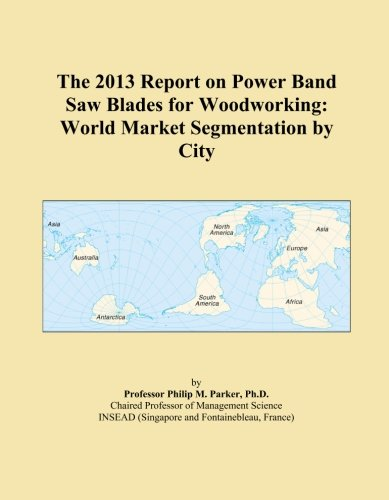 (The 2013 Report on Power Band Saw Blades for Woodworking: World Market Segmentation by City )