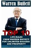 Warren Buffett: Top 10 Life Rules From Warren Buffett For Unlimited Success And Prosperity: (Warren Buffett and the Business ofLife,The Life and Business Lessons of Warren Buffett)